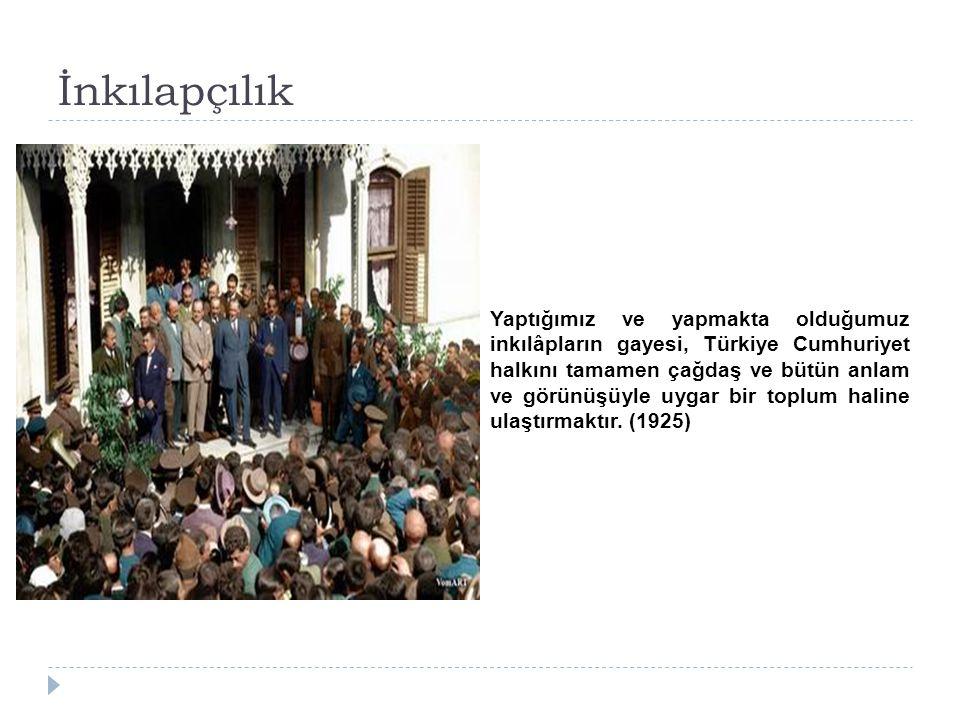 İnkılapçılık Yaptığımız ve yapmakta olduğumuz inkılâpların gayesi, Türkiye Cumhuriyet halkını tamamen çağdaş ve bütün anlam ve görünüşüyle uygar bir t