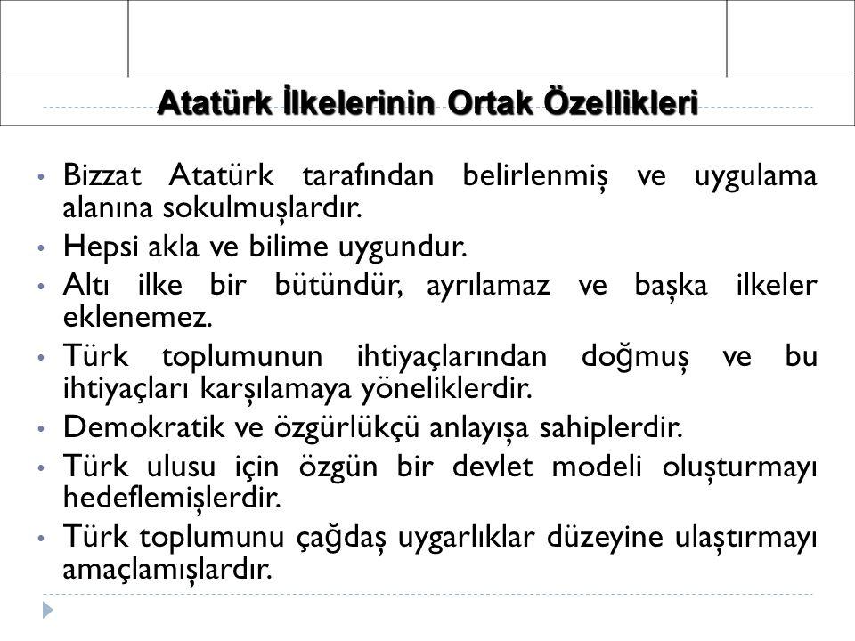 Atatürk İlkelerinin Ortak Özellikleri Bizzat Atatürk tarafından belirlenmiş ve uygulama alanına sokulmuşlardır. Hepsi akla ve bilime uygundur. Altı il