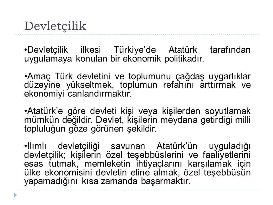 Devletçilik Devletçilik ilkesi Türkiye'de Atatürk tarafından uygulamaya konulan bir ekonomik politikadır. Amaç Türk devletini ve toplumunu çağdaş uyga