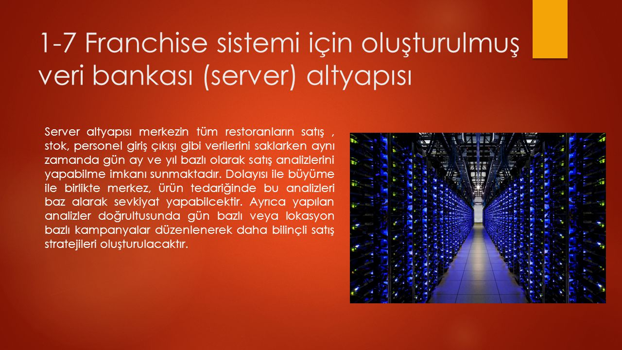 1-7 Franchise sistemi için oluşturulmuş veri bankası (server) altyapısı Server altyapısı merkezin tüm restoranların satış, stok, personel giriş çıkışı gibi verilerini saklarken aynı zamanda gün ay ve yıl bazlı olarak satış analizlerini yapabilme imkanı sunmaktadır.