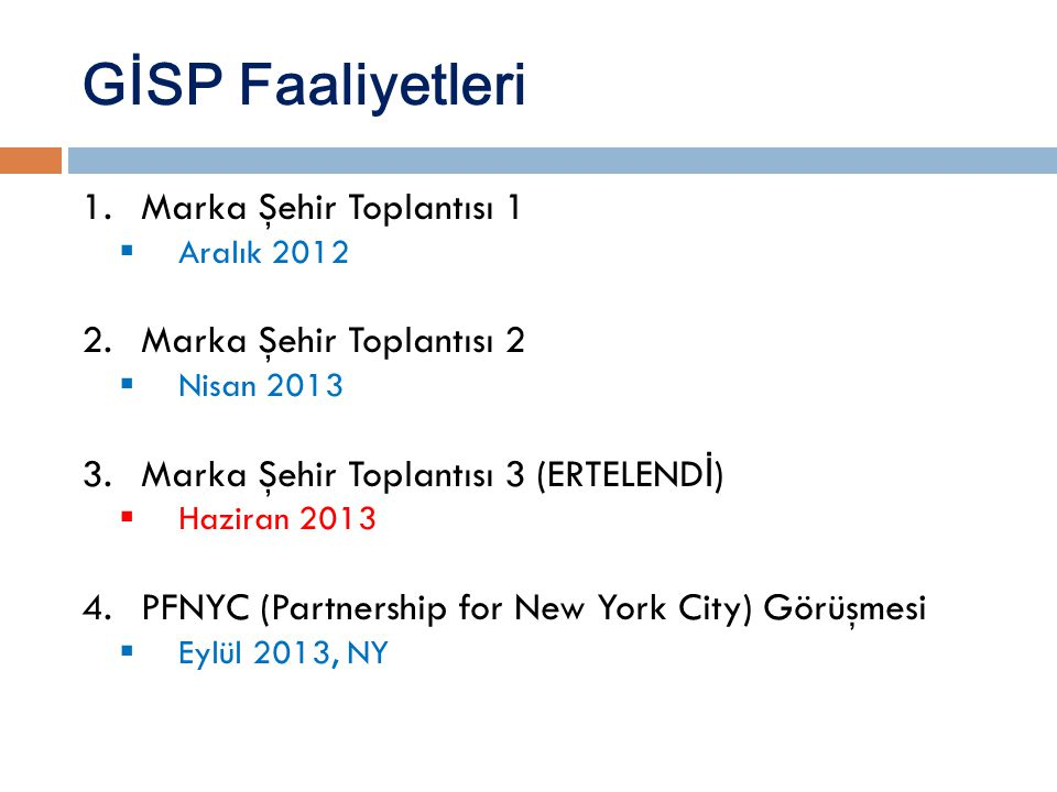 GİSP Faaliyetleri 1.Marka Şehir Toplantısı 1  Aralık 2012 2.Marka Şehir Toplantısı 2  Nisan 2013 3.Marka Şehir Toplantısı 3 (ERTELEND İ )  Haziran 2013 4.PFNYC (Partnership for New York City) Görüşmesi  Eylül 2013, NY