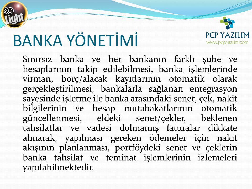 BANKA YÖNETİMİ Sınırsız banka ve her bankanın farklı şube ve hesaplarının takip edilebilmesi, banka işlemlerinde virman, borç/alacak kayıtlarının otomatik olarak gerçekleştirilmesi, bankalarla sağlanan entegrasyon sayesinde işletme ile banka arasındaki senet, çek, nakit bilgilerinin ve hesap mutabakatlarının otomatik güncellenmesi, eldeki senet/çekler, beklenen tahsilatlar ve vadesi dolmamış faturalar dikkate alınarak, yapılması gereken ödemeler için nakit akışının planlanması, portföydeki senet ve çeklerin banka tahsilat ve teminat işlemlerinin izlemeleri yapılabilmektedir.