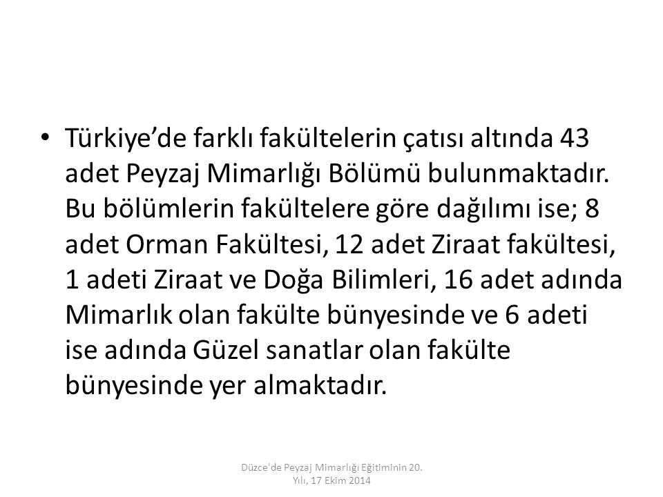 Türkiye'de farklı fakültelerin çatısı altında 43 adet Peyzaj Mimarlığı Bölümü bulunmaktadır. Bu bölümlerin fakültelere göre dağılımı ise; 8 adet Orman