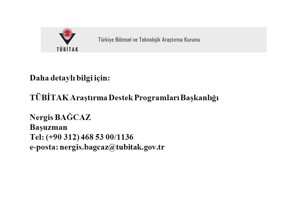 Daha detaylı bilgi için: TÜBİTAK Araştırma Destek Programları Başkanlığı Nergis BAĞCAZ Başuzman Tel: (+90 312) 468 53 00/1136 e-posta: nergis.bagcaz@tubitak.gov.tr