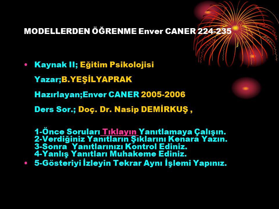 MODELLERDEN ÖĞRENME Enver CANER 224-235 Kaynak II; Eğitim Psikolojisi Yazar;B.YEŞİLYAPRAK Hazırlayan;Enver CANER 2005-2006 Ders Sor.; Doç. Dr. Nasip D