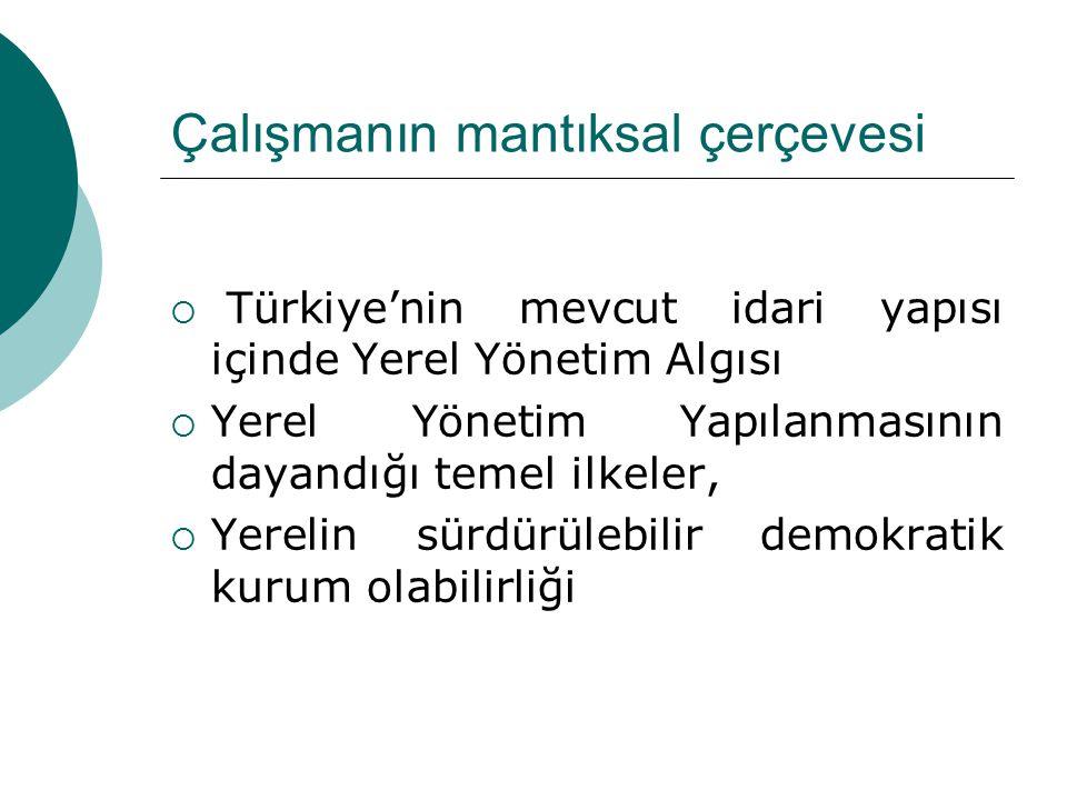 Çalışmanın mantıksal çerçevesi  Türkiye'nin mevcut idari yapısı içinde Yerel Yönetim Algısı  Yerel Yönetim Yapılanmasının dayandığı temel ilkeler,  Yerelin sürdürülebilir demokratik kurum olabilirliği