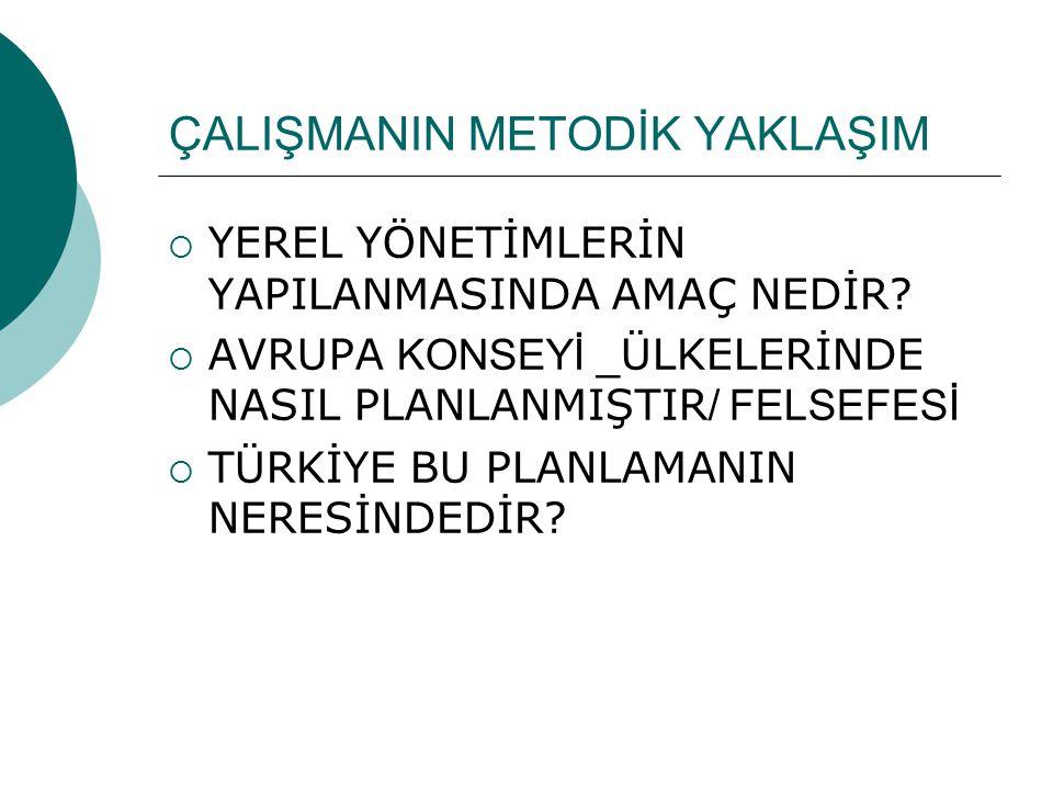 Çalışmanın mantıksal çerçevesi  Türkiye'nin mevcut idari yapısı içinde Yerel Yönetim Algısı  Yerel Yönetim Yapılanmasının dayandığı temel ilkeler, 