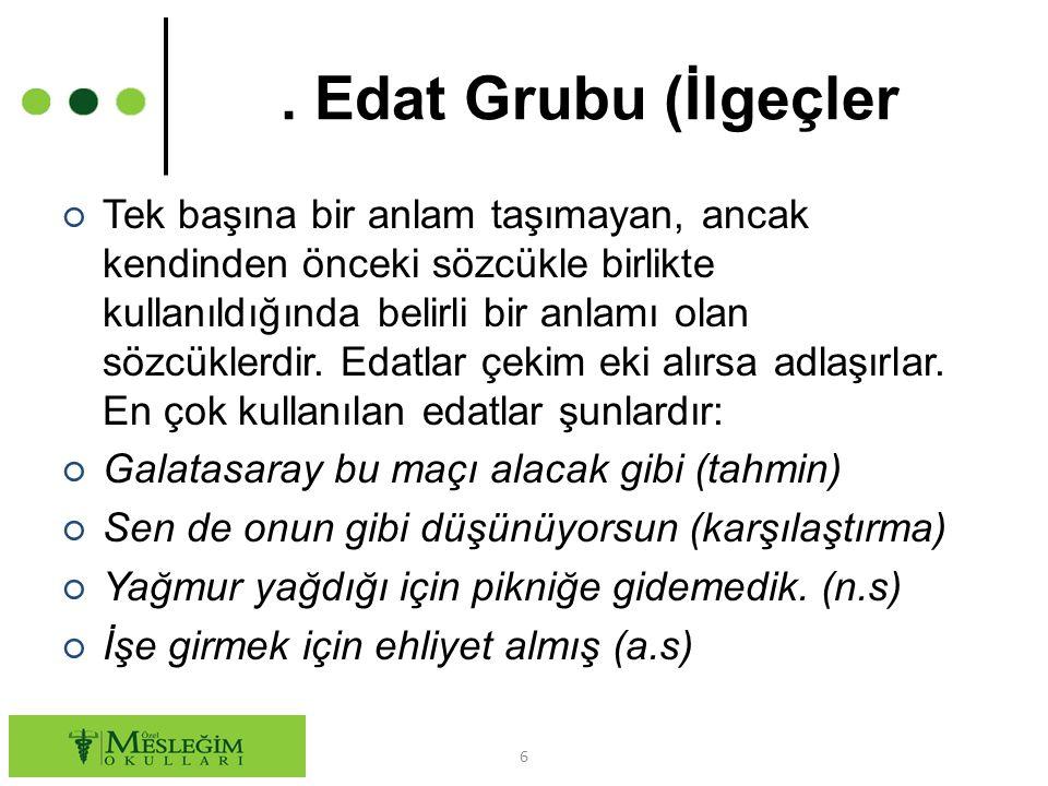 Edat Grubu (İlgeçler ○ Tek başına bir anlam taşımayan, ancak kendinden önceki sözcükle birlikte kullanıldığında belirli bir anlamı olan sözcüklerdir.