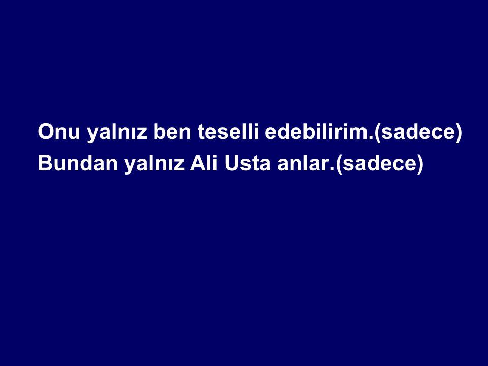 Onu yalnız ben teselli edebilirim.(sadece) Bundan yalnız Ali Usta anlar.(sadece)