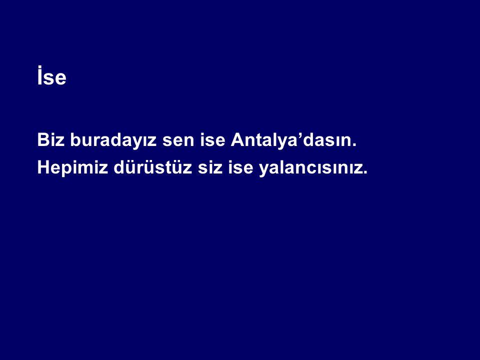 İse Biz buradayız sen ise Antalya'dasın. Hepimiz dürüstüz siz ise yalancısınız.