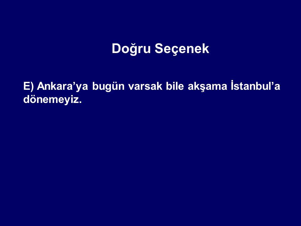 Doğru Seçenek E) Ankara'ya bugün varsak bile akşama İstanbul'a dönemeyiz.