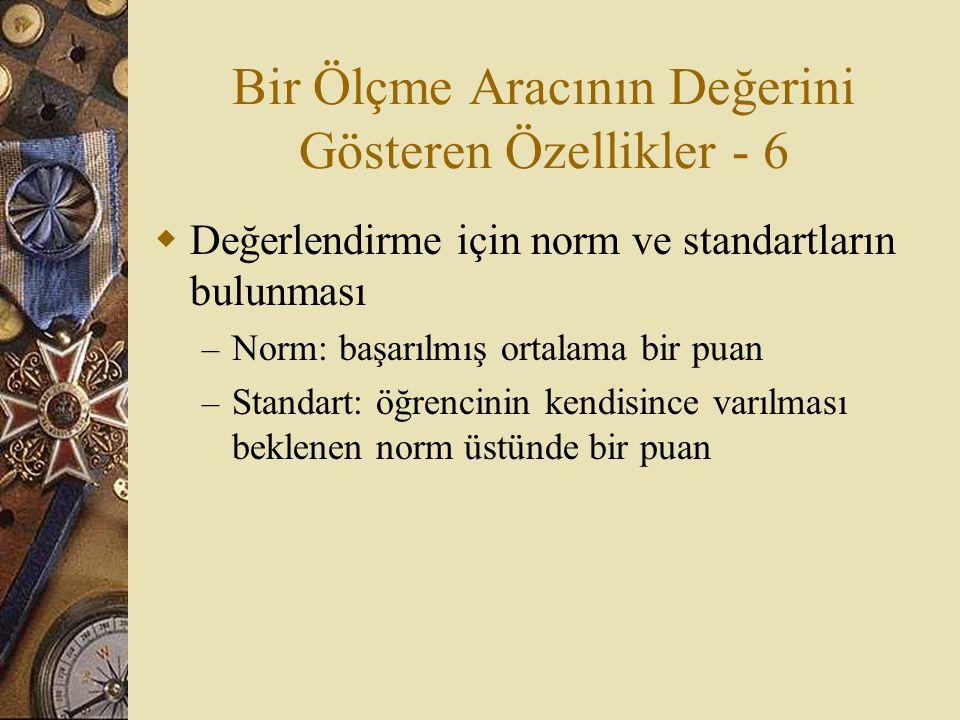 Bir Ölçme Aracının Değerini Gösteren Özellikler - 6  Değerlendirme için norm ve standartların bulunması – Norm: başarılmış ortalama bir puan – Standart: öğrencinin kendisince varılması beklenen norm üstünde bir puan