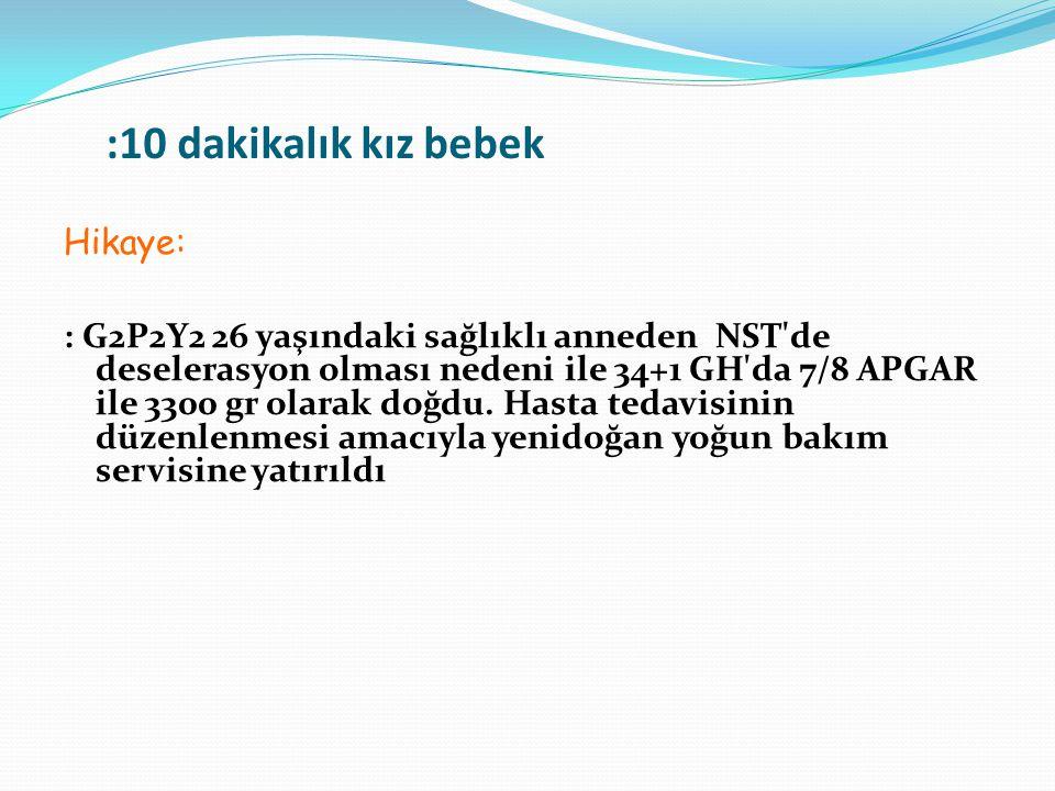 :10 dakikalık kız bebek Hikaye: : G2P2Y2 26 yaşındaki sağlıklı anneden NST'de deselerasyon olması nedeni ile 34+1 GH'da 7/8 APGAR ile 3300 gr olarak d