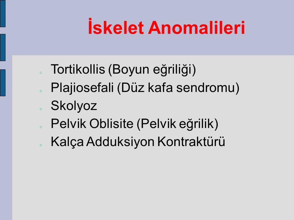 İskelet Anomalileri o Tortikollis (Boyun eğriliği) o Plajiosefali (Düz kafa sendromu) o Skolyoz o Pelvik Oblisite (Pelvik eğrilik) o Kalça Adduksiyon Kontraktürü