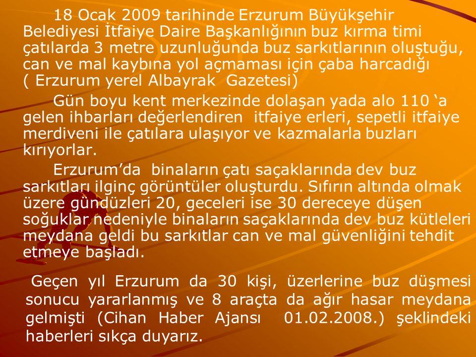 18 Ocak 2009 tarihinde Erzurum Büyükşehir Belediyesi İtfaiye Daire Başkanlığının buz kırma timi çatılarda 3 metre uzunluğunda buz sarkıtlarının oluştuğu, can ve mal kaybına yol açmaması için çaba harcadığı ( Erzurum yerel Albayrak Gazetesi) Gün boyu kent merkezinde dolaşan yada alo 110 'a gelen ihbarları değerlendiren itfaiye erleri, sepetli itfaiye merdiveni ile çatılara ulaşıyor ve kazmalarla buzları kırıyorlar.