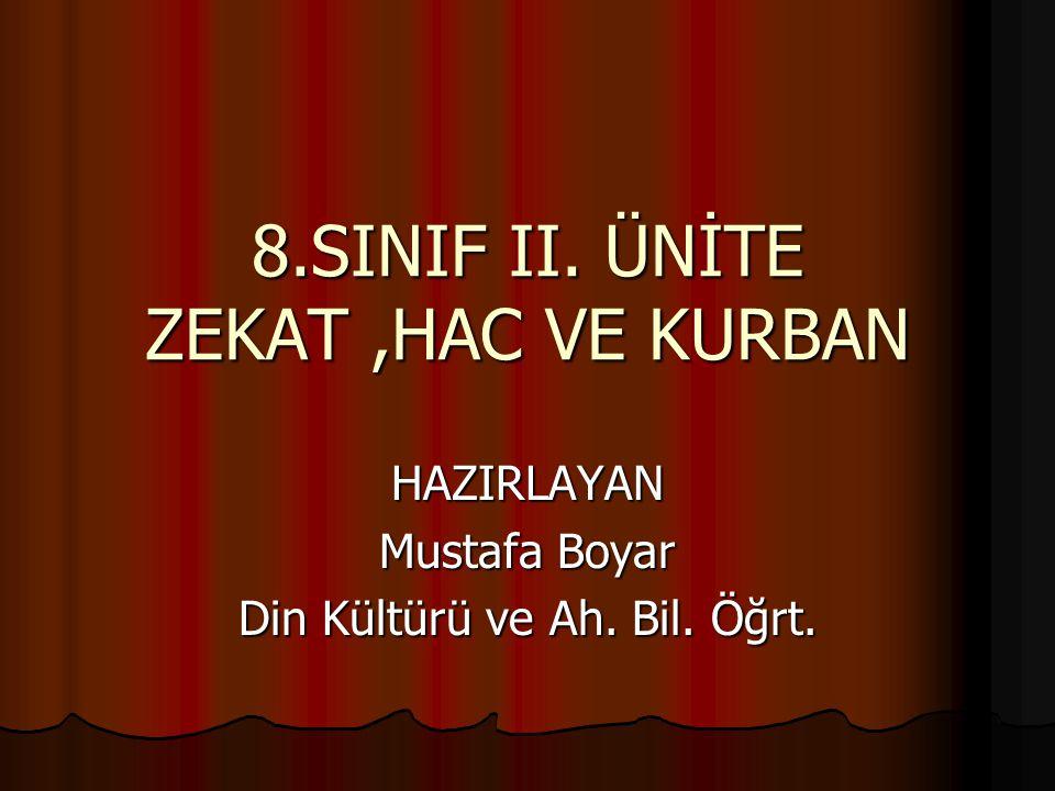8.SINIF II. ÜNİTE ZEKAT,HAC VE KURBAN HAZIRLAYAN Mustafa Boyar Din Kültürü ve Ah. Bil. Öğrt.