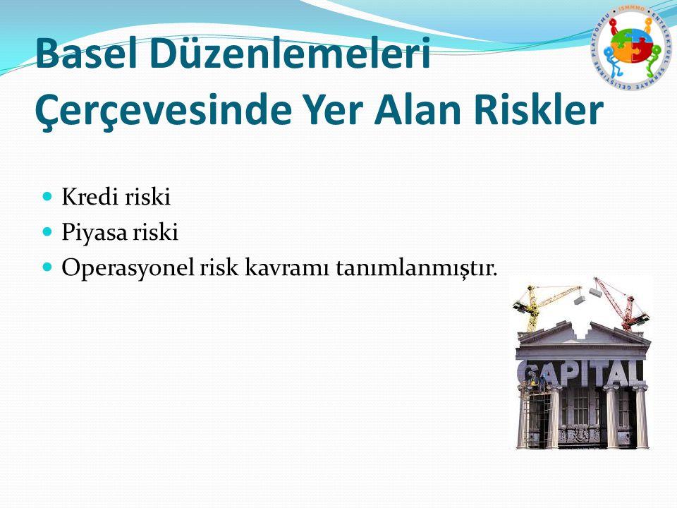 Basel Düzenlemeleri Çerçevesinde Yer Alan Riskler Kredi riski Piyasa riski Operasyonel risk kavramı tanımlanmıştır.