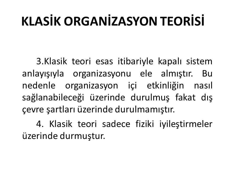 KLASİK ORGANİZASYON TEORİSİ 3.Klasik teori esas itibariyle kapalı sistem anlayışıyla organizasyonu ele almıştır. Bu nedenle organizasyon içi etkinliği