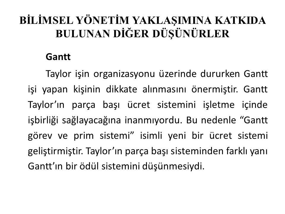 BİLİMSEL YÖNETİM YAKLAŞIMINA KATKIDA BULUNAN DİĞER DÜŞÜNÜRLER Gantt Taylor işin organizasyonu üzerinde dururken Gantt işi yapan kişinin dikkate alınmasını önermiştir.