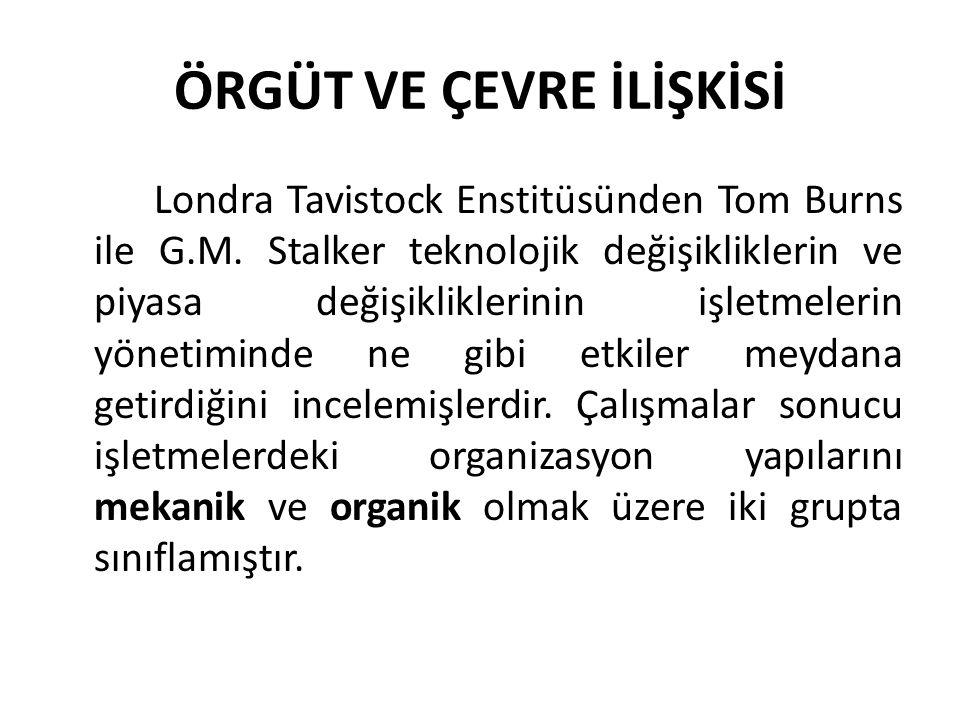 ÖRGÜT VE ÇEVRE İLİŞKİSİ Londra Tavistock Enstitüsünden Tom Burns ile G.M. Stalker teknolojik değişikliklerin ve piyasa değişikliklerinin işletmelerin