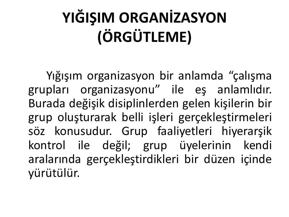 """YIĞIŞIM ORGANİZASYON (ÖRGÜTLEME) Yığışım organizasyon bir anlamda """"çalışma grupları organizasyonu"""" ile eş anlamlıdır. Burada değişik disiplinlerden ge"""