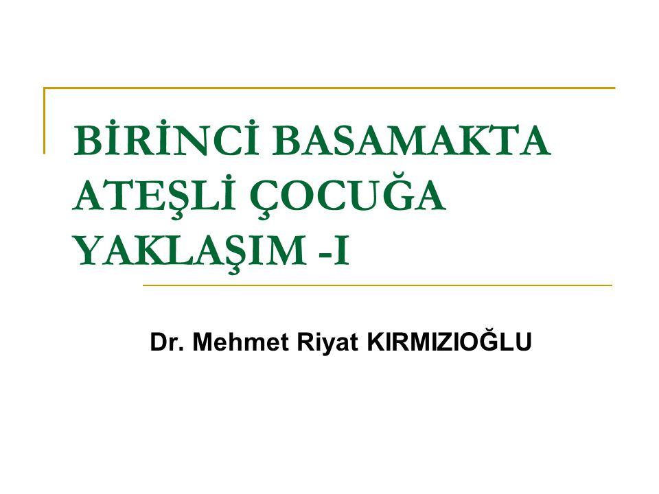 BİRİNCİ BASAMAKTA ATEŞLİ ÇOCUĞA YAKLAŞIM -I Dr. Mehmet Riyat KIRMIZIOĞLU