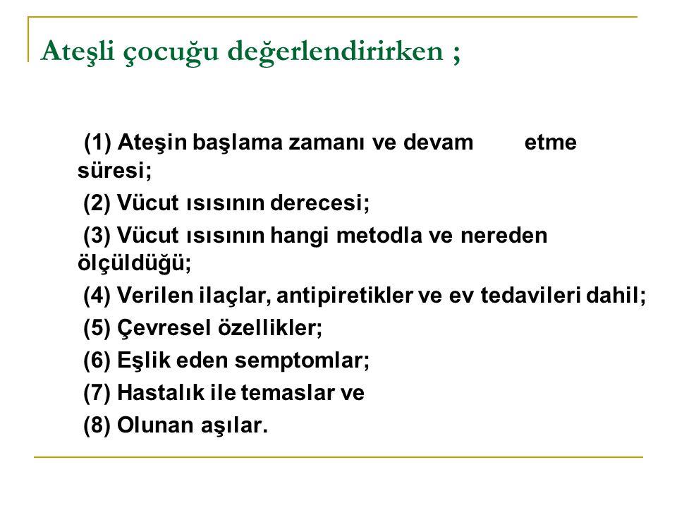 Ateşli çocuğu değerlendirirken ; (1) Ateşin başlama zamanı ve devam etme süresi; (2) Vücut ısısının derecesi; (3) Vücut ısısının hangi metodla ve nereden ölçüldüğü; (4) Verilen ilaçlar, antipiretikler ve ev tedavileri dahil; (5) Çevresel özellikler; (6) Eşlik eden semptomlar; (7) Hastalık ile temaslar ve (8) Olunan aşılar.