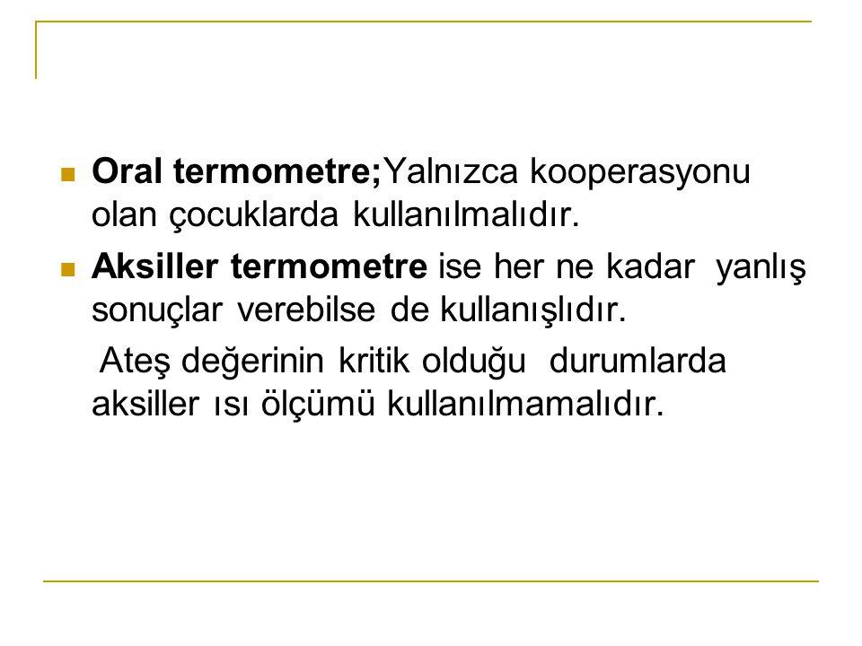 Oral termometre;Yalnızca kooperasyonu olan çocuklarda kullanılmalıdır. Aksiller termometre ise her ne kadar yanlış sonuçlar verebilse de kullanışlıdır