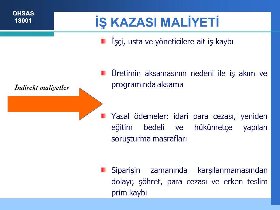 OHSAS 18001 İŞ KAZASI MALİYETİ İşçi, usta ve yöneticilere ait iş kaybı Üretimin aksamasının nedeni ile iş akım ve programında aksama Yasal ödemeler: i