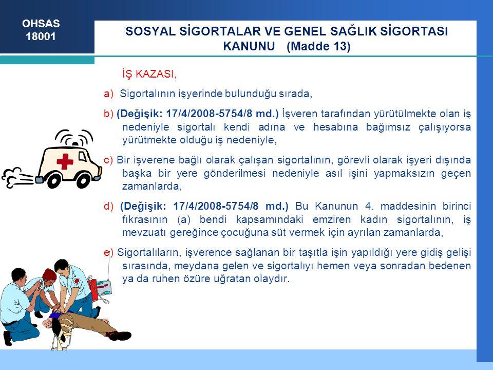 OHSAS 18001 SOSYAL SİGORTALAR VE GENEL SAĞLIK SİGORTASI KANUNU (Madde 13) İŞ KAZASI, a) Sigortalının işyerinde bulunduğu sırada, b) (Değişik: 17/4/200