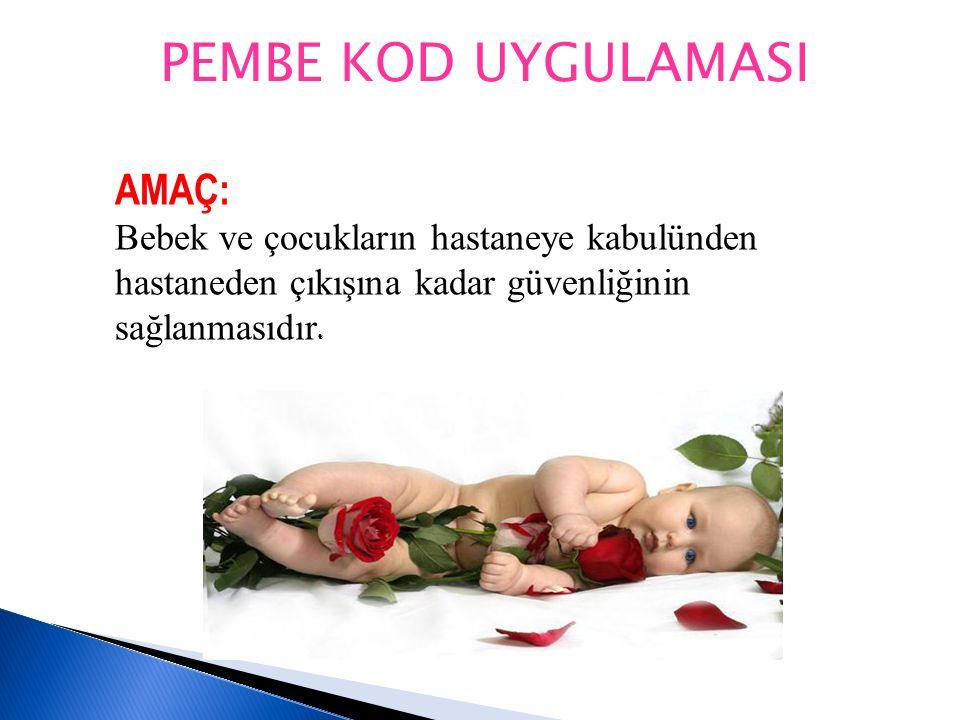 PEMBE KOD UYGULAMASI AMAÇ: Bebek ve çocukların hastaneye kabulünden hastaneden çıkışına kadar güvenliğinin sağlanmasıdır.