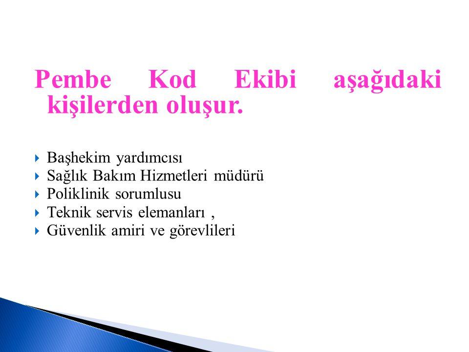 Pembe Kod Ekibi aşağıdaki kişilerden oluşur.  Başhekim yardımcısı  Sağlık Bakım Hizmetleri müdürü  Poliklinik sorumlusu  Teknik servis elemanları,