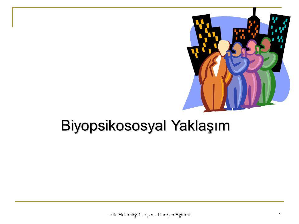 Aile Hekimliği 1. Aşama Kursiyer Eğitimi 1 Biyopsikososyal Yaklaşım