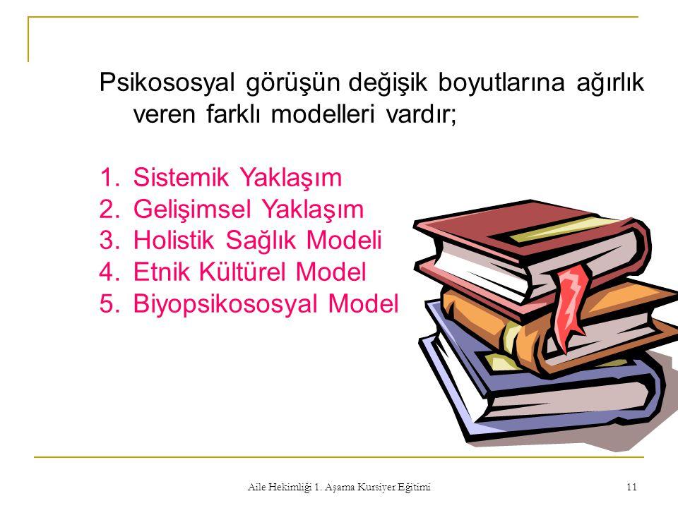 Aile Hekimliği 1. Aşama Kursiyer Eğitimi 11 Psikososyal görüşün değişik boyutlarına ağırlık veren farklı modelleri vardır; 1.Sistemik Yaklaşım 2.Geliş