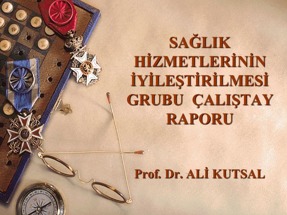 SAĞLIK HİZMETLERİNİN İYİLEŞTİRİLMESİ GRUBU ÇALIŞTAY RAPORU Prof. Dr. ALİ KUTSAL