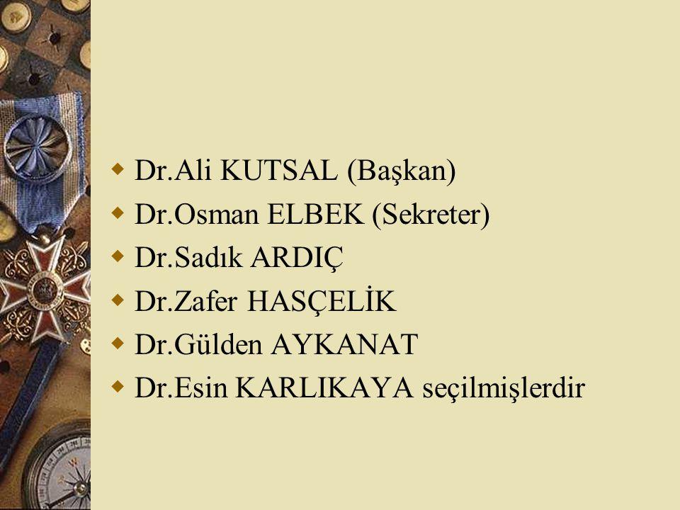  Dr.Ali KUTSAL (Başkan)  Dr.Osman ELBEK (Sekreter)  Dr.Sadık ARDIÇ  Dr.Zafer HASÇELİK  Dr.Gülden AYKANAT  Dr.Esin KARLIKAYA seçilmişlerdir