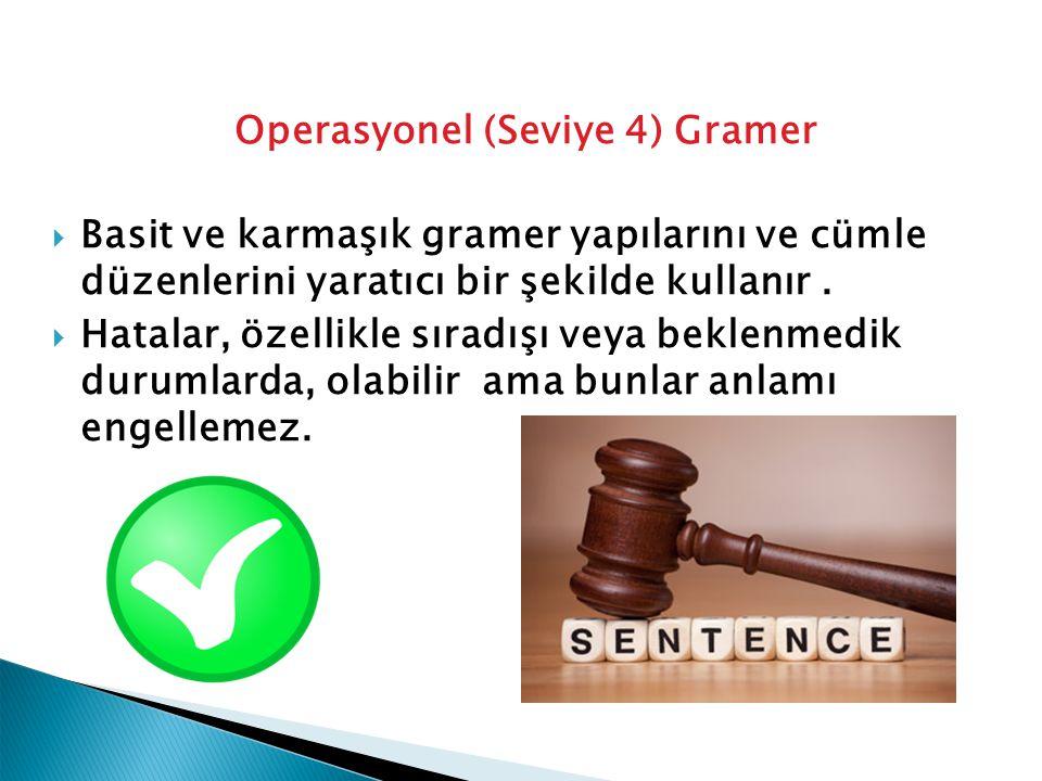 Operasyonel (Seviye 4) Gramer  Basit ve karmaşık gramer yapılarını ve cümle düzenlerini yaratıcı bir şekilde kullanır.  Hatalar, özellikle sıradışı