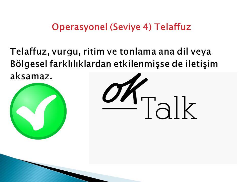 Operasyonel (Seviye 4) Telaffuz Telaffuz, vurgu, ritim ve tonlama ana dil veya Bölgesel farklılıklardan etkilenmişse de iletişim aksamaz.