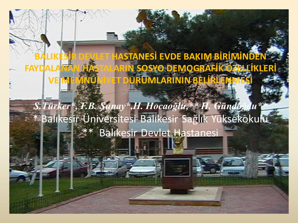 BALIKESİR DEVLET HASTANESİ EVDE BAKIM BİRİMİNDEN FAYDALANAN HASTALARIN SOSYO DEMOGRAFİK ÖZELLİKLERİ VE MEMNUNİYET DURUMLARININ BELİRLENMESİ S.Türker*, F.B.