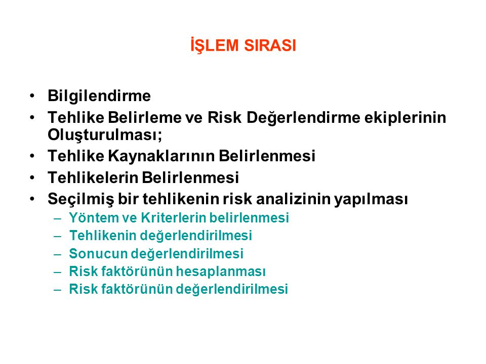 İŞLEM SIRASI Bilgilendirme Tehlike Belirleme ve Risk Değerlendirme ekiplerinin Oluşturulması; Tehlike Kaynaklarının Belirlenmesi Tehlikelerin Belirlenmesi Seçilmiş bir tehlikenin risk analizinin yapılması –Yöntem ve Kriterlerin belirlenmesi –Tehlikenin değerlendirilmesi –Sonucun değerlendirilmesi –Risk faktörünün hesaplanması –Risk faktörünün değerlendirilmesi