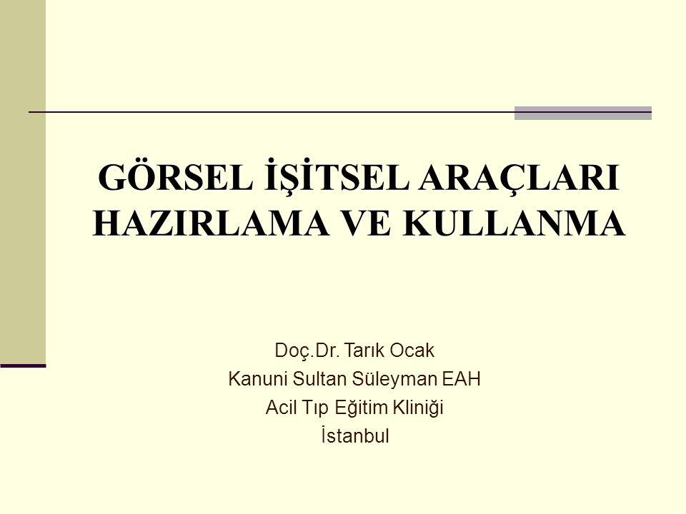 GÖRSEL İŞİTSEL ARAÇLARI HAZIRLAMA VE KULLANMA Doç.Dr. Tarık Ocak Kanuni Sultan Süleyman EAH Acil Tıp Eğitim Kliniği İstanbul