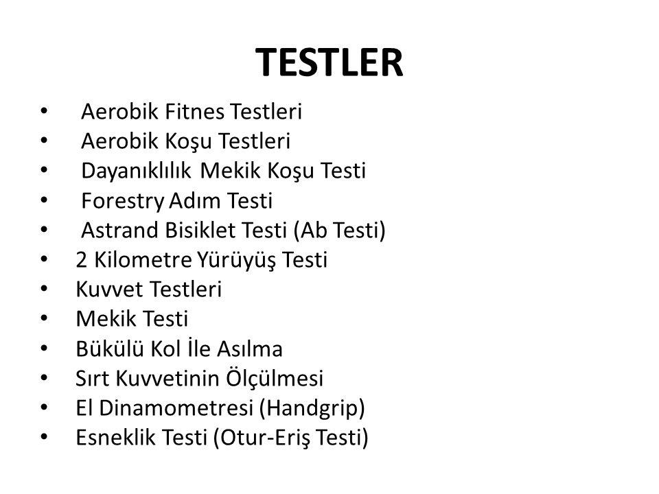 TESTLER Aerobik Fitnes Testleri Aerobik Koşu Testleri Dayanıklılık Mekik Koşu Testi Forestry Adım Testi Astrand Bisiklet Testi (Ab Testi) 2 Kilometre Yürüyüş Testi Kuvvet Testleri Mekik Testi Bükülü Kol İle Asılma Sırt Kuvvetinin Ölçülmesi El Dinamometresi (Handgrip) Esneklik Testi (Otur-Eriş Testi)