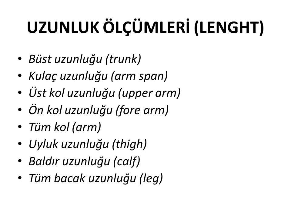 UZUNLUK ÖLÇÜMLERİ (LENGHT) Büst uzunluğu (trunk) Kulaç uzunluğu (arm span) Üst kol uzunluğu (upper arm) Ön kol uzunluğu (fore arm) Tüm kol (arm) Uyluk uzunluğu (thigh) Baldır uzunluğu (calf) Tüm bacak uzunluğu (leg)