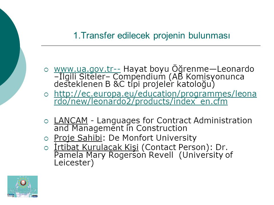 1.Transfer edilecek projenin bulunması  www.ua.gov.tr-- Hayat boyu Öğrenme—Leonardo –İlgili Siteler– Compendium (AB Komisyonunca desteklenen B &C tipi projeler katoloğu) www.ua.gov.tr--  http://ec.europa.eu/education/programmes/leona rdo/new/leonardo2/products/index_en.cfm http://ec.europa.eu/education/programmes/leona rdo/new/leonardo2/products/index_en.cfm  LANCAM - Languages for Contract Administration and Management in Construction  Proje Sahibi: De Monfort University  İrtibat Kurulacak Kişi (Contact Person): Dr.