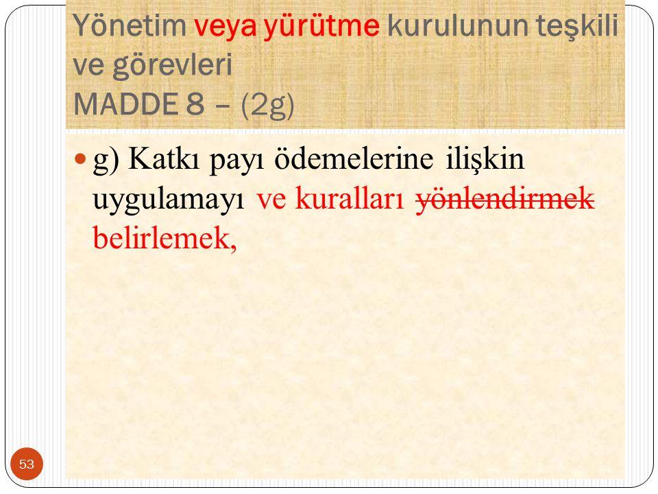 Yönetim veya yürütme kurulunun teşkili ve görevleri MADDE 8 – (2g) g) Katkı payı ödemelerine ilişkin uygulamayı ve kuralları yönlendirmek belirlemek, 53