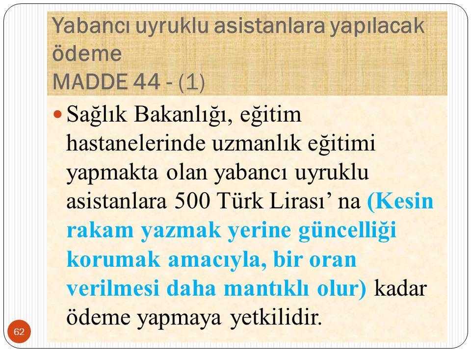 Yabancı uyruklu asistanlara yapılacak ödeme MADDE 44 - (1) Sağlık Bakanlığı, eğitim hastanelerinde uzmanlık eğitimi yapmakta olan yabancı uyruklu asistanlara 500 Türk Lirası' na (Kesin rakam yazmak yerine güncelliği korumak amacıyla, bir oran verilmesi daha mantıklı olur) kadar ödeme yapmaya yetkilidir.