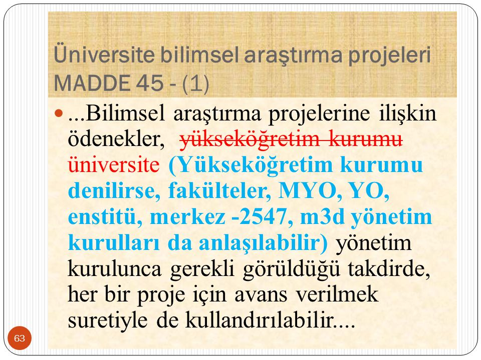 Üniversite bilimsel araştırma projeleri MADDE 45 - (1)...Bilimsel araştırma projelerine ilişkin ödenekler, yükseköğretim kurumu üniversite (Yükseköğretim kurumu denilirse, fakülteler, MYO, YO, enstitü, merkez -2547, m3d yönetim kurulları da anlaşılabilir) yönetim kurulunca gerekli görüldüğü takdirde, her bir proje için avans verilmek suretiyle de kullandırılabilir....