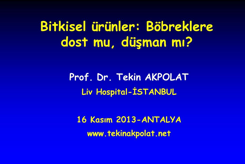 Prof. Dr. Tekin AKPOLAT Liv Hospital-İSTANBUL 16 Kasım 2013-ANTALYA www.tekinakpolat.net Bitkisel ürünler: Böbreklere dost mu, düşman mı?