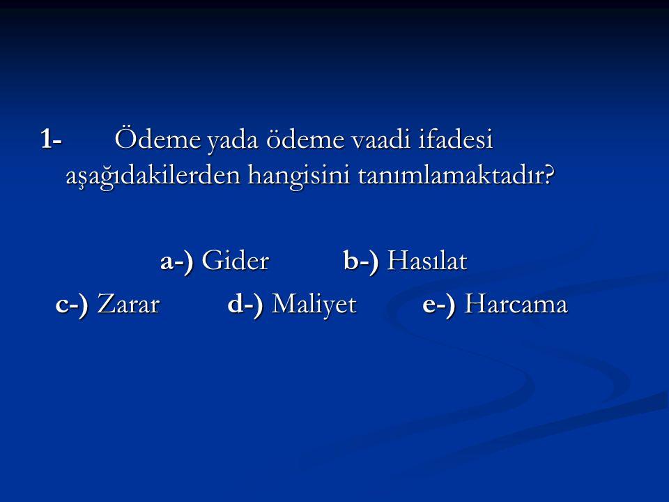 1- Ödeme yada ödeme vaadi ifadesi aşağıdakilerden hangisini tanımlamaktadır? a-) Gider b-) Hasılat a-) Gider b-) Hasılat c-) Zarar d-) Maliyet e-) Har