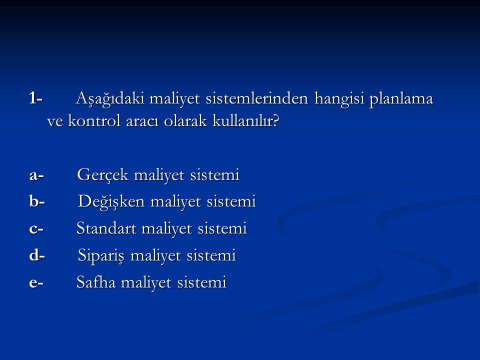 1- Aşağıdaki maliyet sistemlerinden hangisi planlama ve kontrol aracı olarak kullanılır? a- Gerçek maliyet sistemi b- Değişken maliyet sistemi c- Stan